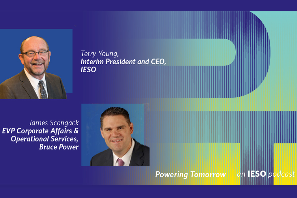 Powering Tomorrow an IESO podcast - Terry Young, Interim President and CEO, IESO and James Scongack EVP Corporate Affairs and Operational Services, Bruce Power